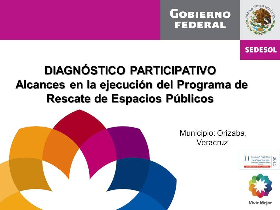 DIAGNÓSTICO PARTICIPATIVO Alcances en la ejecución del Programa de Rescate de Espacios Públicos Alcances en la ejecución del Programa de Rescate de Espacios Públicos Municipio: Orizaba, Veracruz.