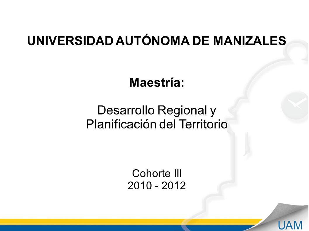 UNIVERSIDAD AUTÓNOMA DE MANIZALES Maestría: Desarrollo Regional y Planificación del Territorio Cohorte III 2010 - 2012