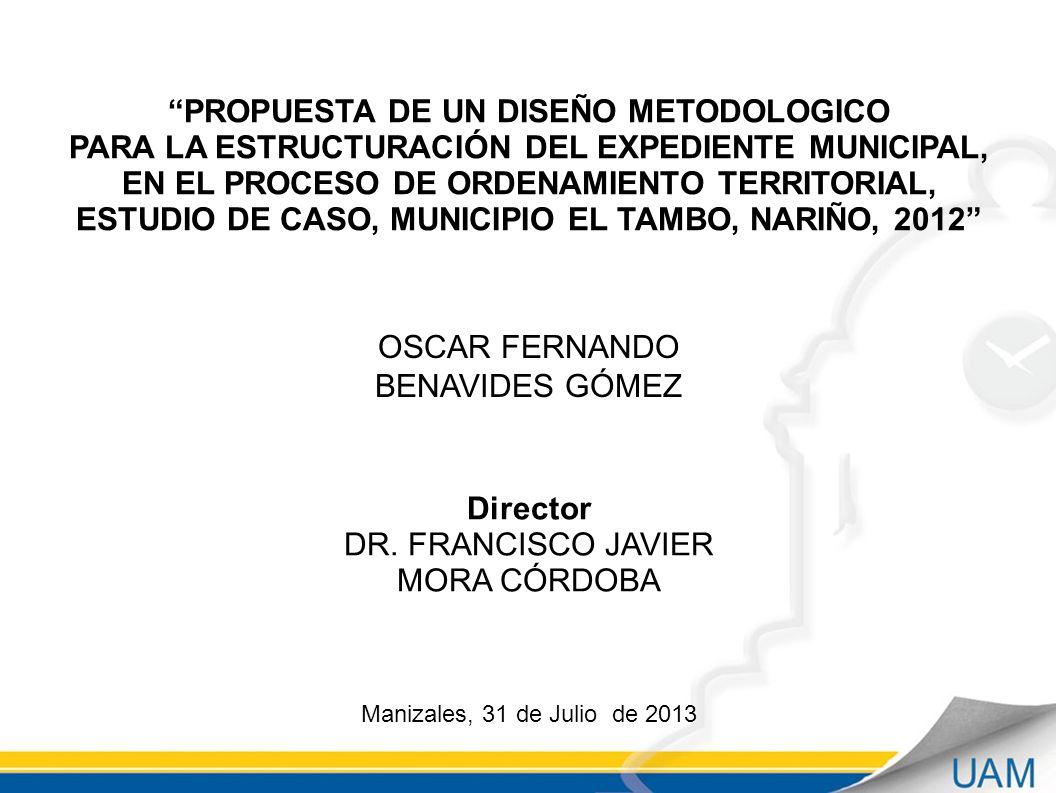 PROPUESTA DE UN DISEÑO METODOLOGICO PARA LA ESTRUCTURACIÓN DEL EXPEDIENTE MUNICIPAL, EN EL PROCESO DE ORDENAMIENTO TERRITORIAL, ESTUDIO DE CASO, MUNICIPIO EL TAMBO, NARIÑO, 2012 Manizales, 31 de Julio de 2013 OSCAR FERNANDO BENAVIDES GÓMEZ Director DR.