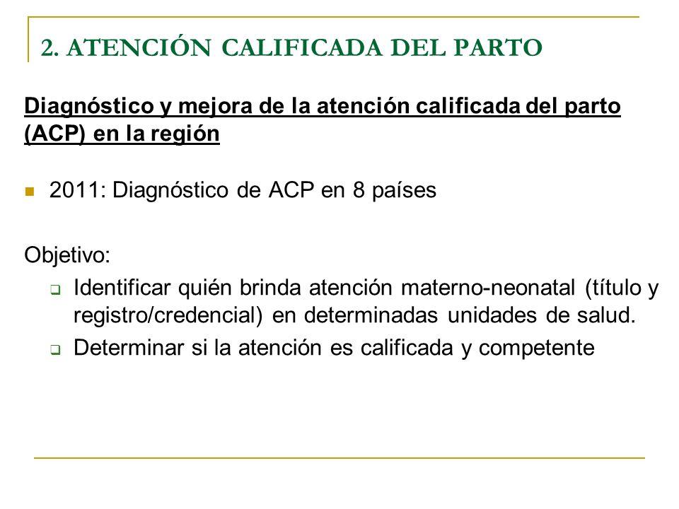 Diagnóstico y mejora de la atención calificada del parto (ACP) en la región 2011: Diagnóstico de ACP en 8 países Objetivo: Identificar quién brinda at