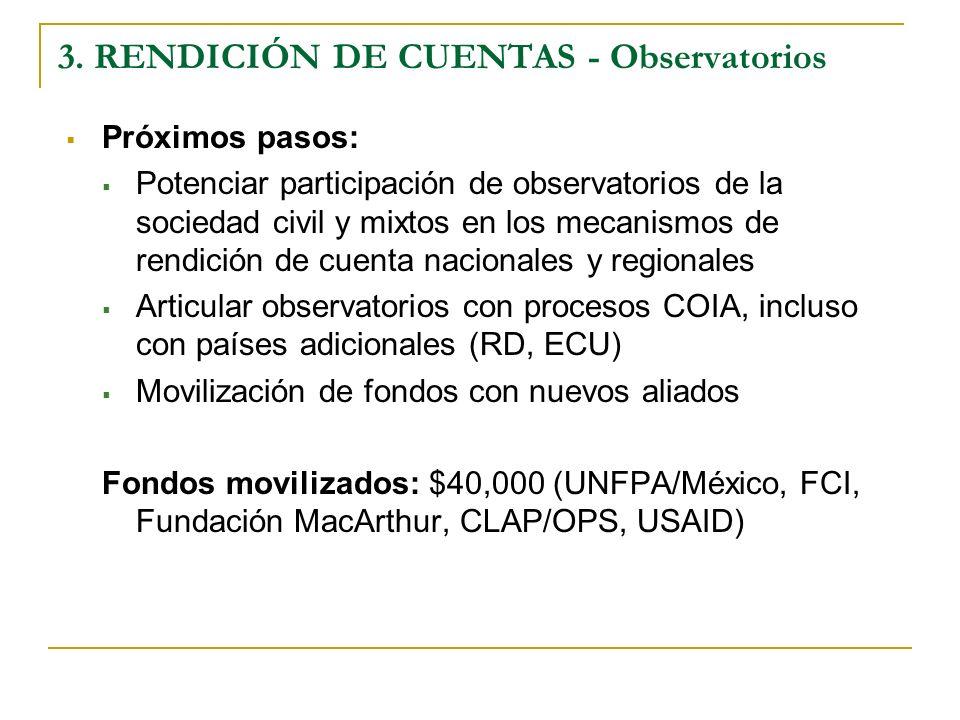 Próximos pasos: Potenciar participación de observatorios de la sociedad civil y mixtos en los mecanismos de rendición de cuenta nacionales y regionales Articular observatorios con procesos COIA, incluso con países adicionales (RD, ECU) Movilización de fondos con nuevos aliados Fondos movilizados: $40,000 (UNFPA/México, FCI, Fundación MacArthur, CLAP/OPS, USAID) 3.