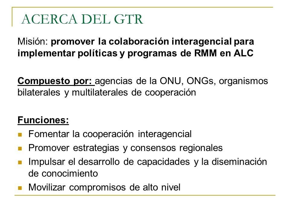 ACERCA DEL GTR Misión: promover la colaboración interagencial para implementar políticas y programas de RMM en ALC Compuesto por: agencias de la ONU,