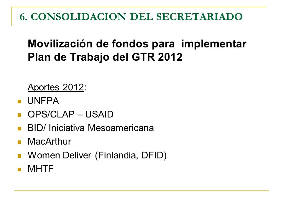 6. CONSOLIDACION DEL SECRETARIADO Movilización de fondos para implementar Plan de Trabajo del GTR 2012 Aportes 2012: UNFPA OPS/CLAP – USAID BID/ Inici