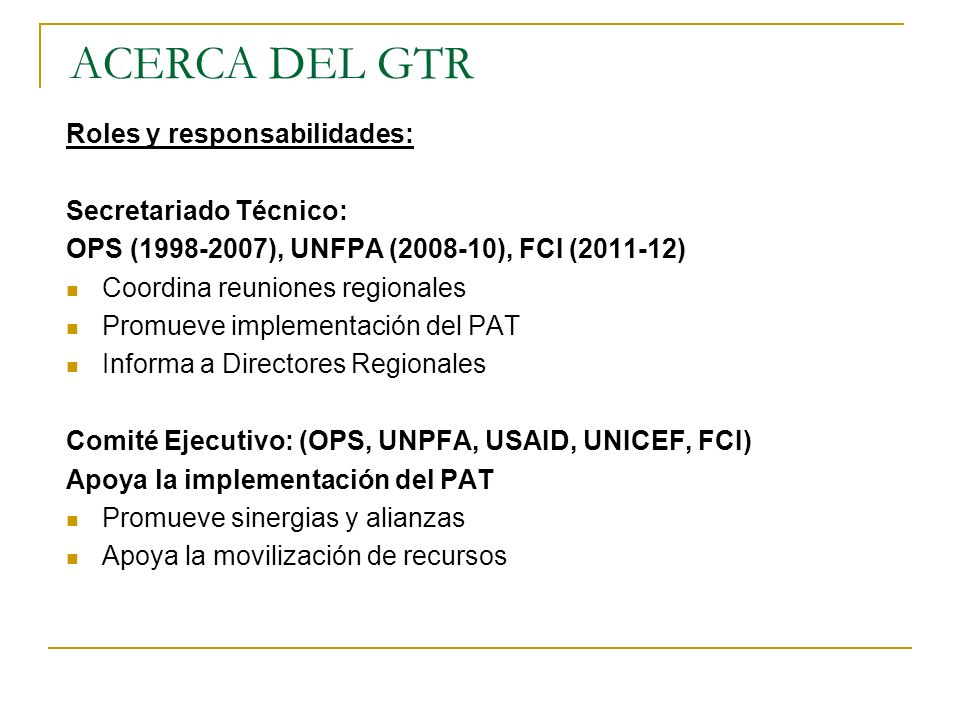 ACERCA DEL GTR Roles y responsabilidades: Secretariado Técnico: OPS (1998-2007), UNFPA (2008-10), FCI (2011-12) Coordina reuniones regionales Promueve