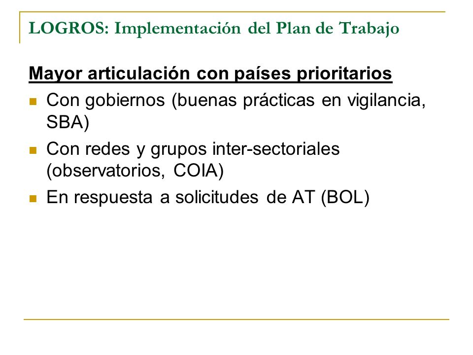 LOGROS: Implementación del Plan de Trabajo Mayor articulación con países prioritarios Con gobiernos (buenas prácticas en vigilancia, SBA) Con redes y grupos inter-sectoriales (observatorios, COIA) En respuesta a solicitudes de AT (BOL)