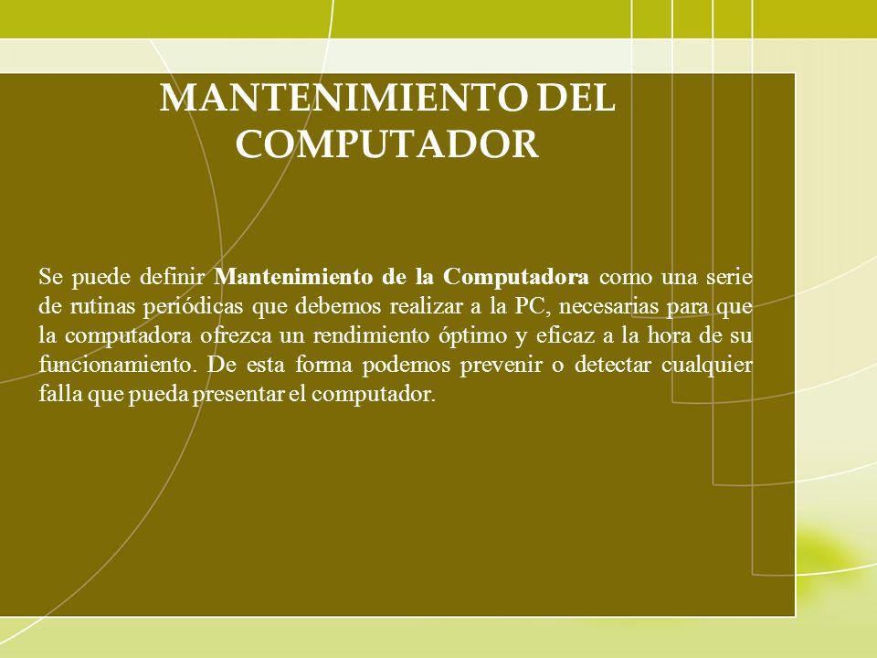 MANTENIMIENTO DEL COMPUTADOR Se puede definir Mantenimiento de la Computadora como una serie de rutinas periódicas que debemos realizar a la PC, neces