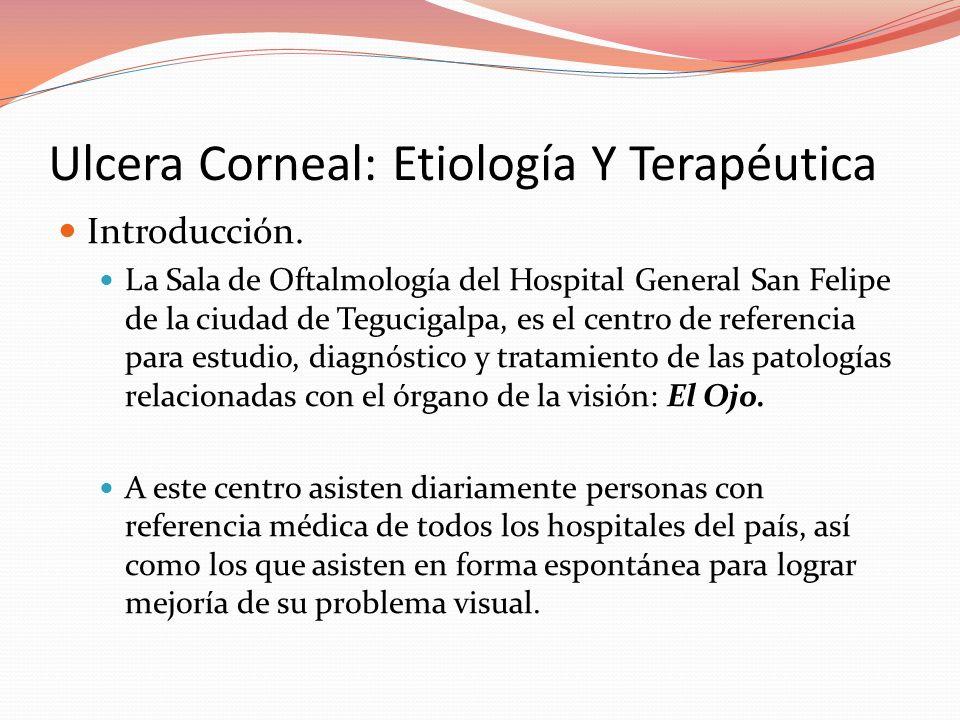 Ulcera Corneal: Etiología Y Terapéutica Introducción. La Sala de Oftalmología del Hospital General San Felipe de la ciudad de Tegucigalpa, es el centr