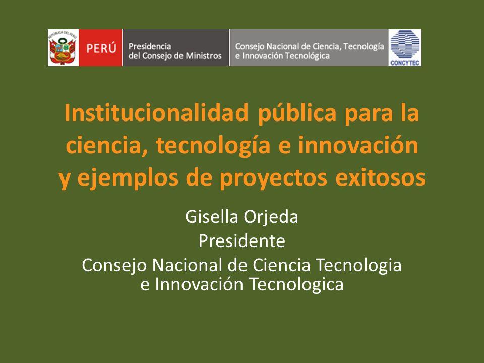 Institucionalidad pública para la ciencia, tecnología e innovación y ejemplos de proyectos exitosos Gisella Orjeda Presidente Consejo Nacional de Cien