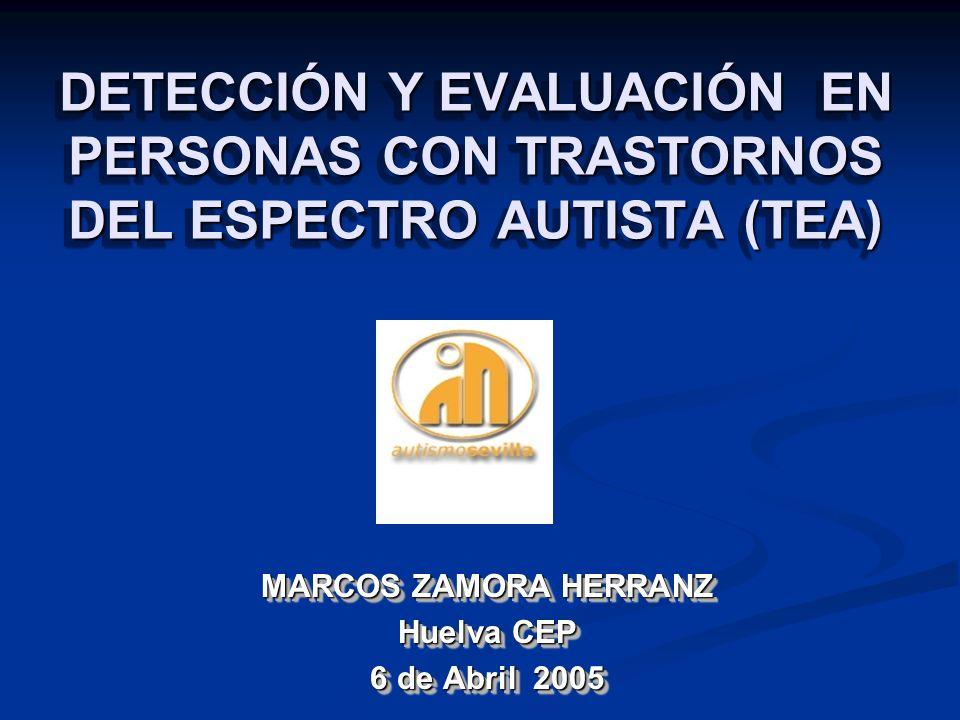 DETECCIÓN Y EVALUACIÓN EN PERSONAS CON TRASTORNOS DEL ESPECTRO AUTISTA (TEA) MARCOS ZAMORA HERRANZ Huelva CEP 6 de Abril 2005 MARCOS ZAMORA HERRANZ Hu