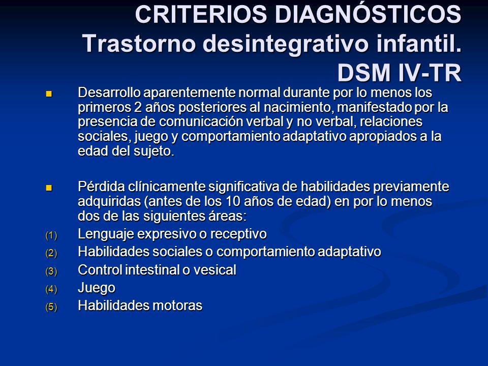 CRITERIOS DIAGNÓSTICOS Trastorno desintegrativo infantil. DSM IV-TR Desarrollo aparentemente normal durante por lo menos los primeros 2 años posterior