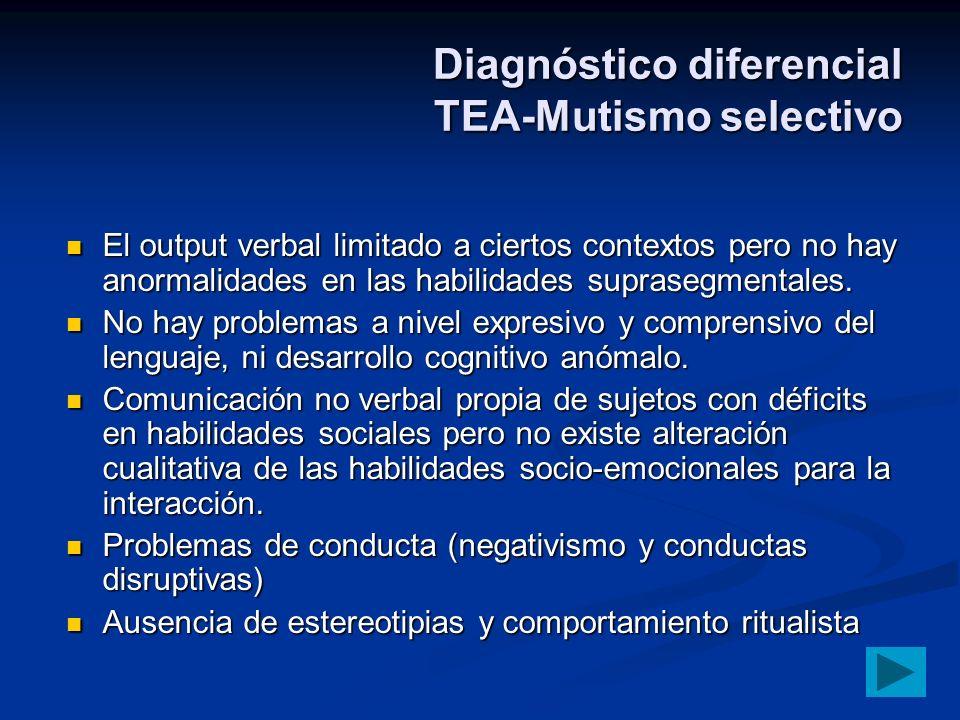Diagnóstico diferencial TEA-Mutismo selectivo El output verbal limitado a ciertos contextos pero no hay anormalidades en las habilidades suprasegmenta