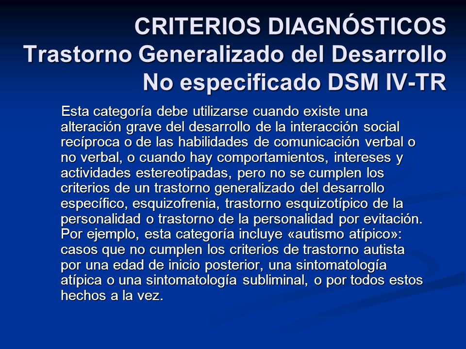 CRITERIOS DIAGNÓSTICOS Trastorno Generalizado del Desarrollo No especificado DSM IV-TR Esta categoría debe utilizarse cuando existe una alteración gra