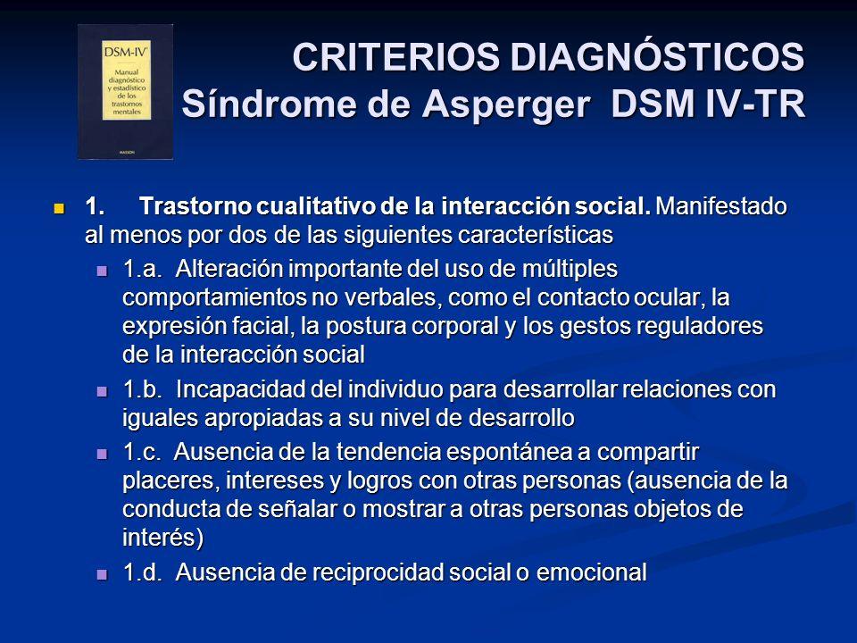 CRITERIOS DIAGNÓSTICOS Síndrome de Asperger DSM IV-TR 1.Trastorno cualitativo de la interacción social. Manifestado al menos por dos de las siguientes
