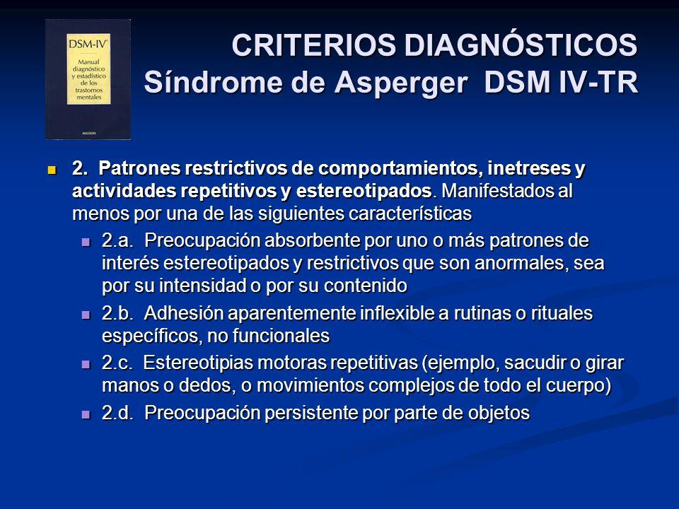 CRITERIOS DIAGNÓSTICOS Síndrome de Asperger DSM IV-TR 2. Patrones restrictivos de comportamientos, inetreses y actividades repetitivos y estereotipado