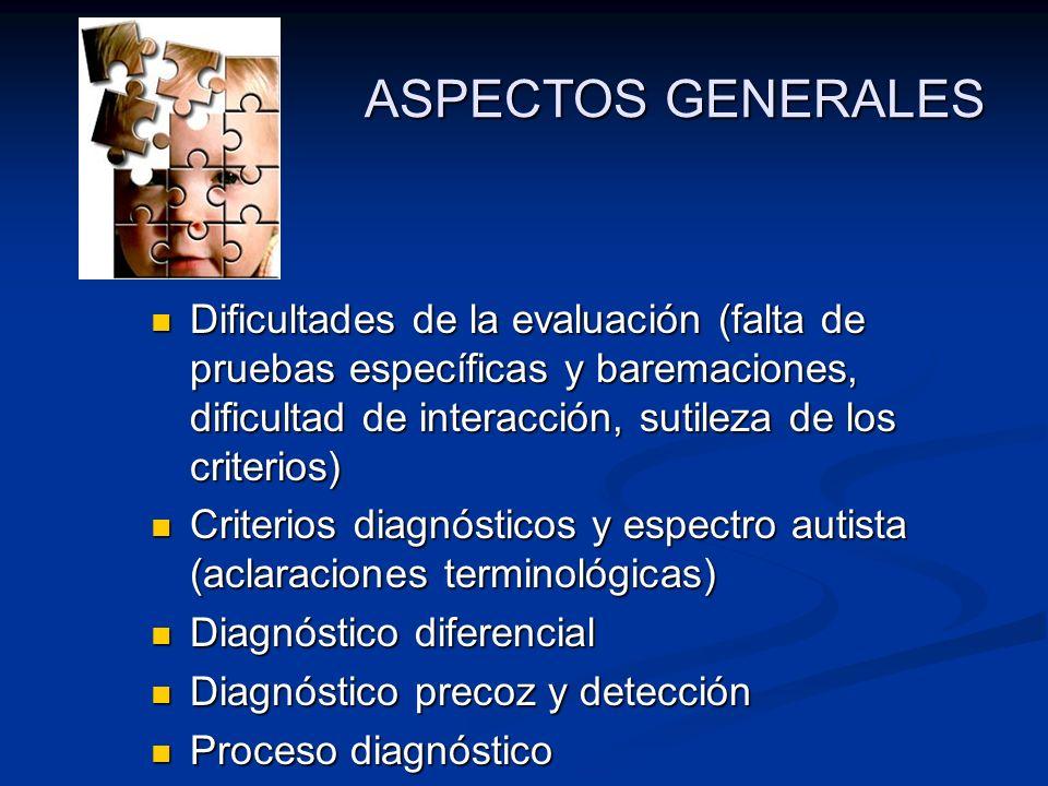 ASPECTOS GENERALES Dificultades de la evaluación (falta de pruebas específicas y baremaciones, dificultad de interacción, sutileza de los criterios) D