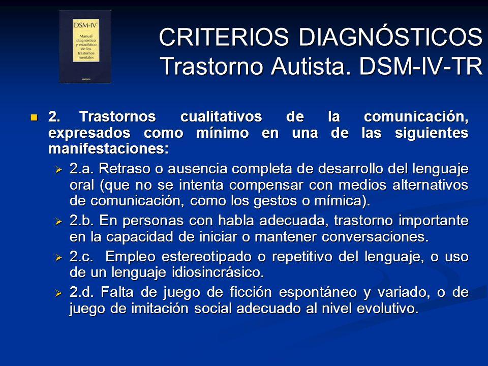 CRITERIOS DIAGNÓSTICOS Trastorno Autista. DSM-IV-TR 2.Trastornos cualitativos de la comunicación, expresados como mínimo en una de las siguientes mani