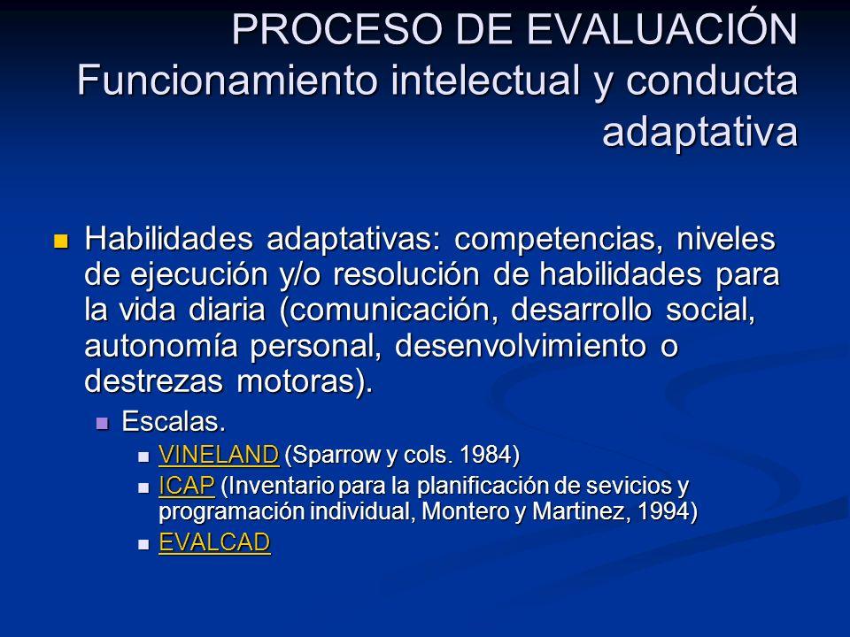 PROCESO DE EVALUACIÓN Funcionamiento intelectual y conducta adaptativa Habilidades adaptativas: competencias, niveles de ejecución y/o resolución de h