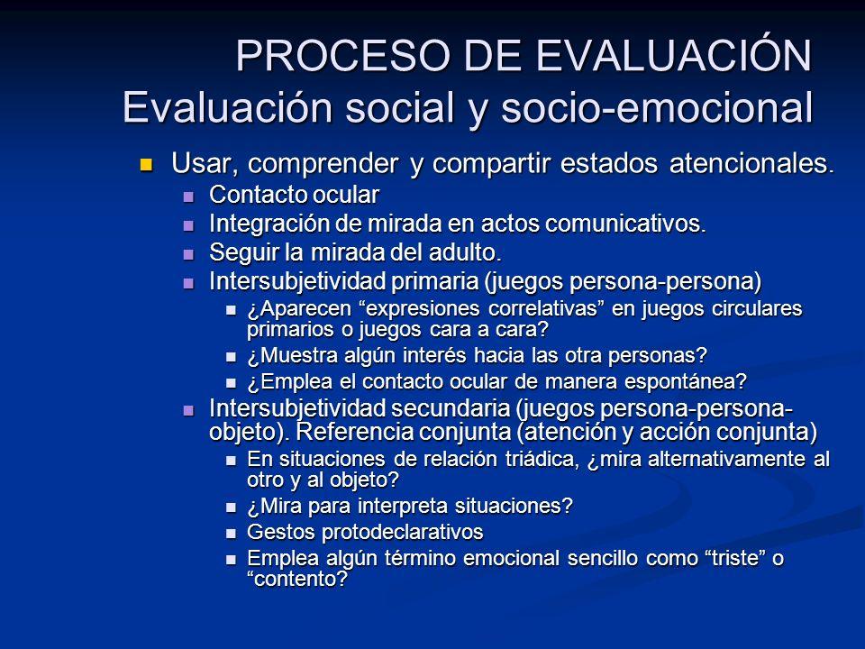 PROCESO DE EVALUACIÓN Evaluación social y socio-emocional Usar, comprender y compartir estados atencionales. Usar, comprender y compartir estados aten