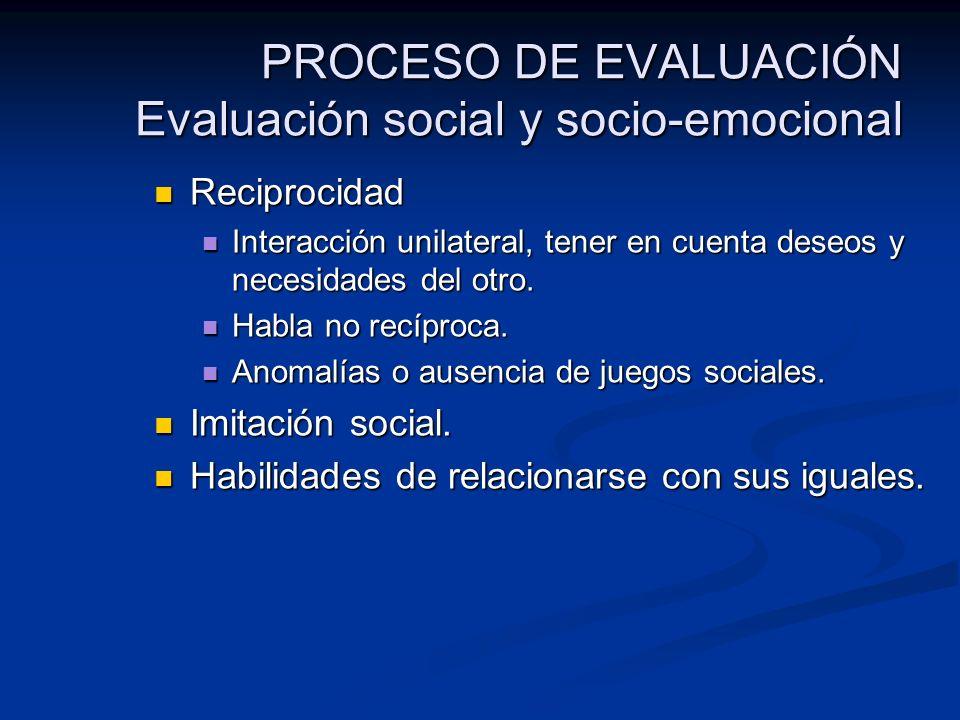 PROCESO DE EVALUACIÓN Evaluación social y socio-emocional Reciprocidad Reciprocidad Interacción unilateral, tener en cuenta deseos y necesidades del o