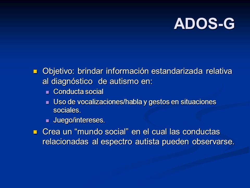 ADOS-G Objetivo: brindar información estandarizada relativa al diagnóstico de autismo en: Objetivo: brindar información estandarizada relativa al diag