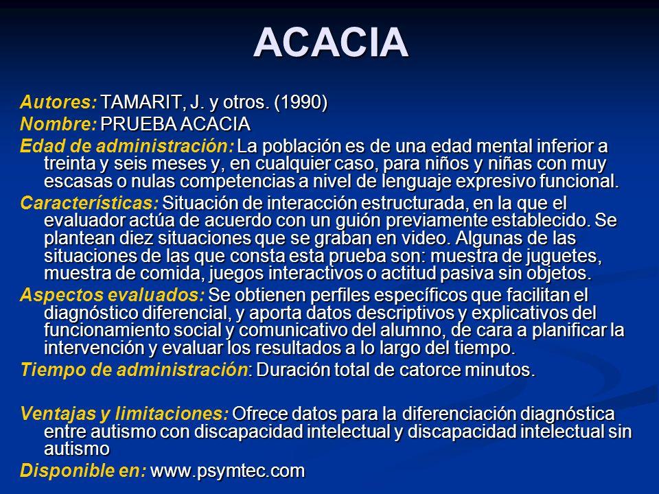 ACACIA TAMARIT, J. y otros. (1990) Autores: TAMARIT, J. y otros. (1990) PRUEBA ACACIA Nombre: PRUEBA ACACIA La población es de una edad mental inferio