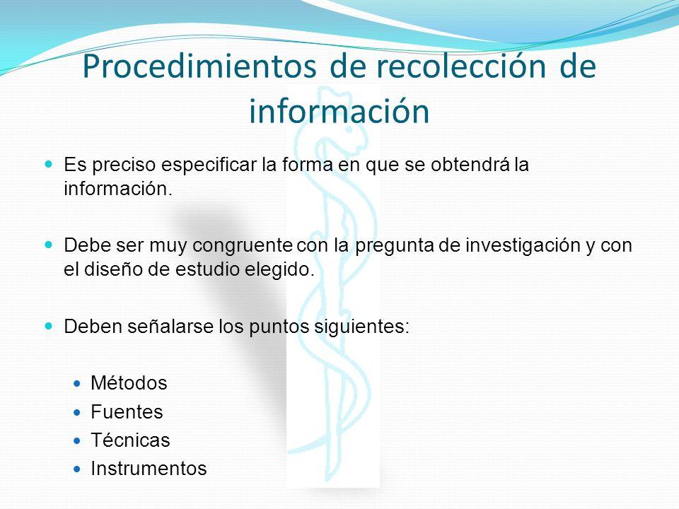 Procedimientos de recolección de información Es preciso especificar la forma en que se obtendrá la información. Debe ser muy congruente con la pregunt