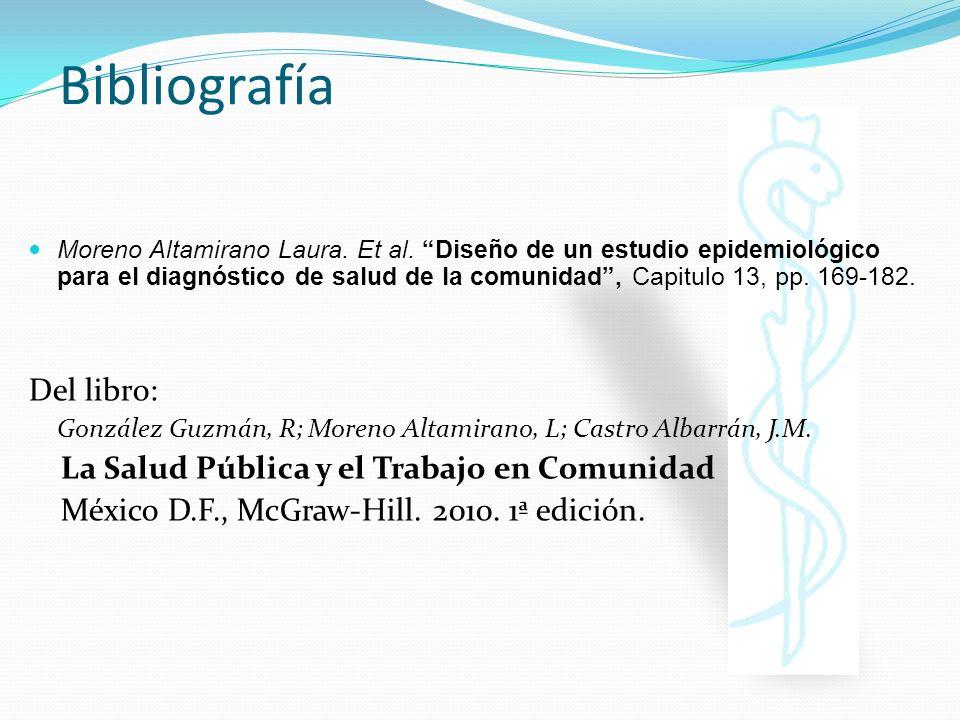 Bibliografía Moreno Altamirano Laura. Et al. Diseño de un estudio epidemiológico para el diagnóstico de salud de la comunidad, Capitulo 13, pp. 169-18