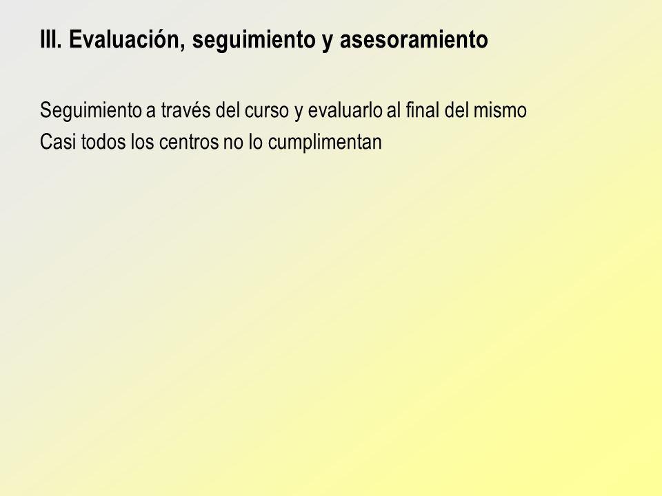 III. Evaluación, seguimiento y asesoramiento Seguimiento a través del curso y evaluarlo al final del mismo Casi todos los centros no lo cumplimentan