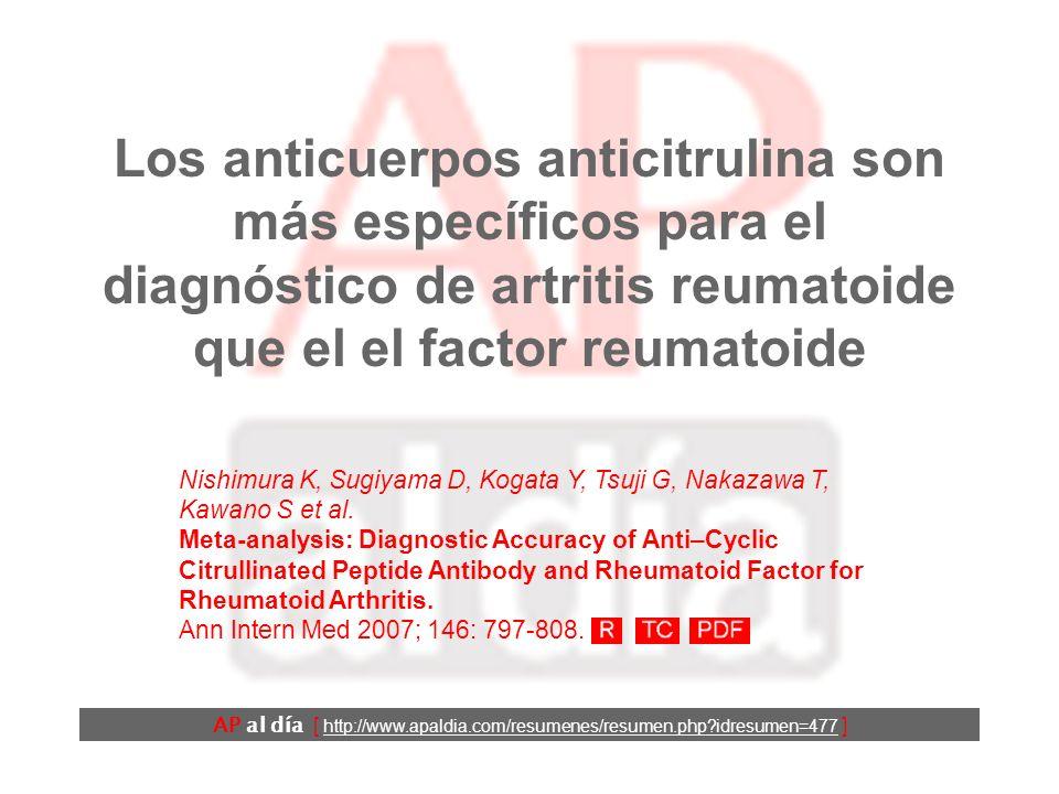Los anticuerpos anticitrulina son más específicos para el diagnóstico de artritis reumatoide que el el factor reumatoide Nishimura K, Sugiyama D, Kogata Y, Tsuji G, Nakazawa T, Kawano S et al.