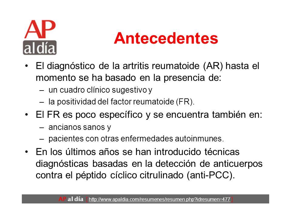 AP al día [ http://www.apaldia.com/resumenes/resumen.php idresumen=477 ] Antecedentes El diagnóstico de la artritis reumatoide (AR) hasta el momento se ha basado en la presencia de: –un cuadro clínico sugestivo y –la positividad del factor reumatoide (FR).