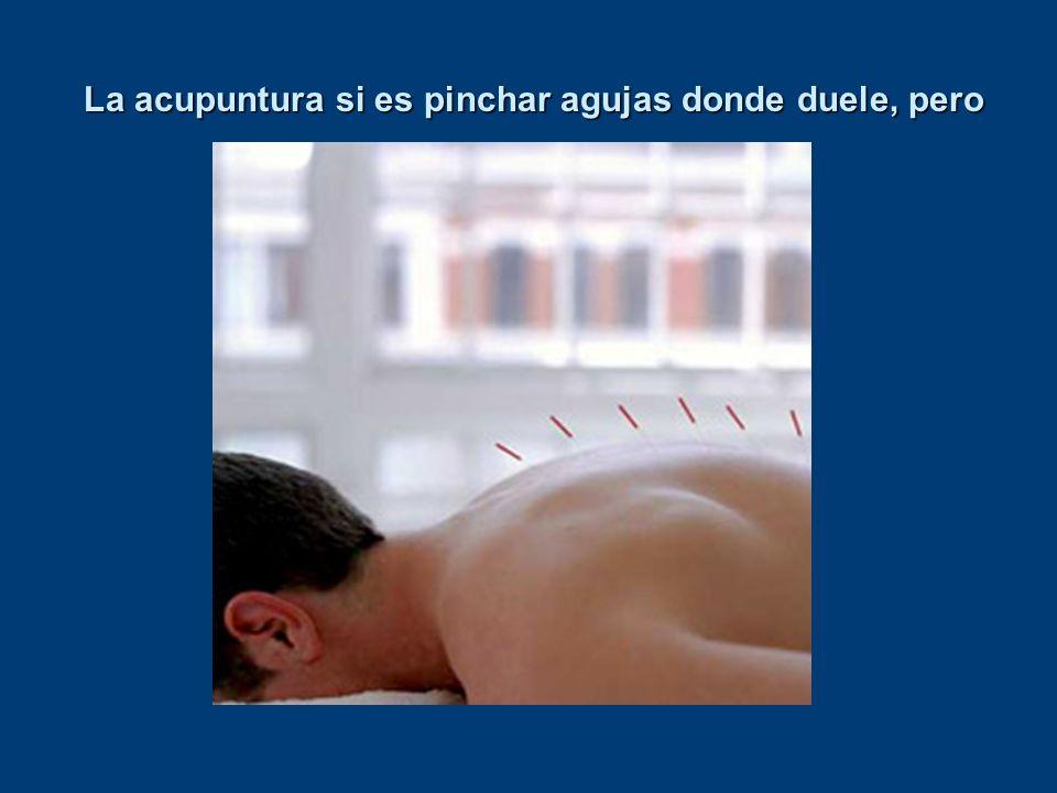 La acupuntura si es pinchar agujas donde duele, pero La acupuntura si es pinchar agujas donde duele, pero