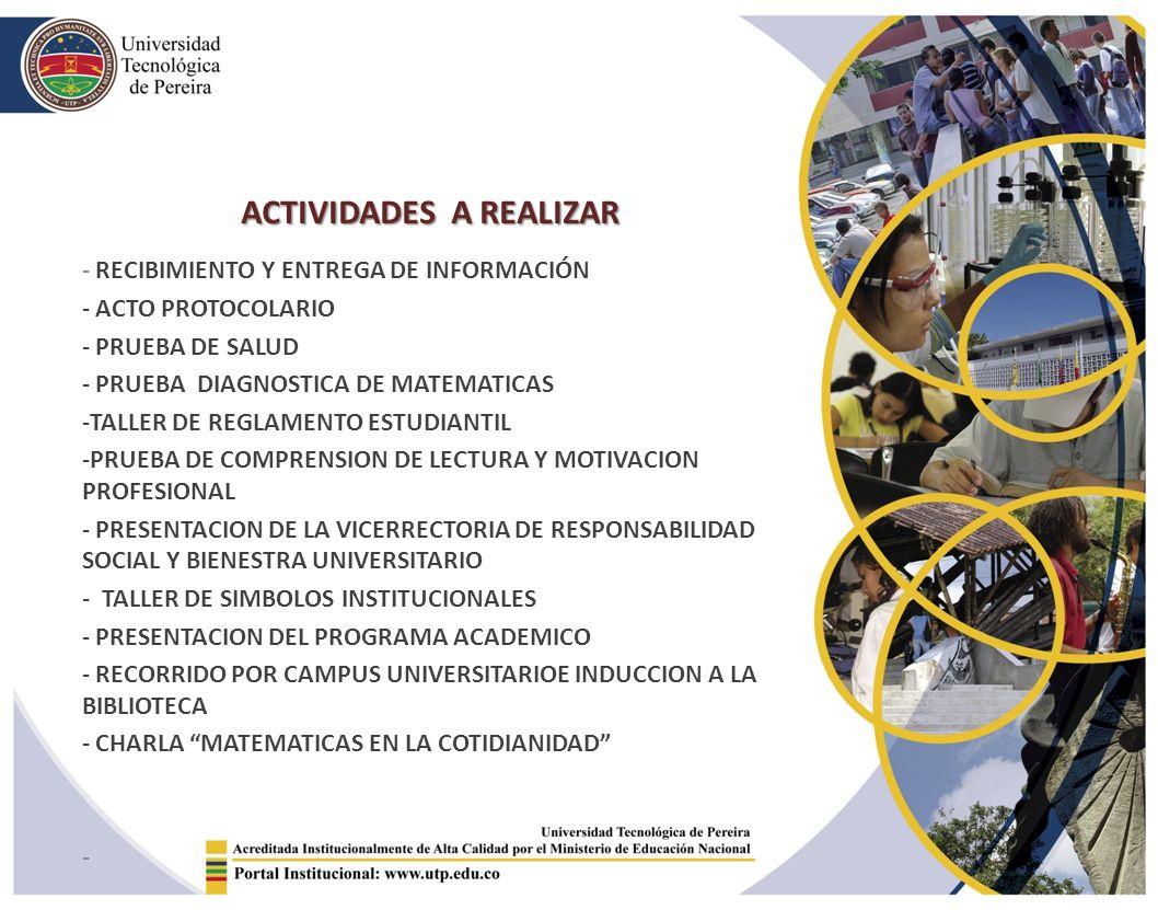 ACTIVIDADES A REALIZAR - RECIBIMIENTO Y ENTREGA DE INFORMACIÓN - ACTO PROTOCOLARIO - PRUEBA DE SALUD - PRUEBA DIAGNOSTICA DE MATEMATICAS -TALLER DE REGLAMENTO ESTUDIANTIL -PRUEBA DE COMPRENSION DE LECTURA Y MOTIVACION PROFESIONAL - PRESENTACION DE LA VICERRECTORIA DE RESPONSABILIDAD SOCIAL Y BIENESTRA UNIVERSITARIO - TALLER DE SIMBOLOS INSTITUCIONALES - PRESENTACION DEL PROGRAMA ACADEMICO - RECORRIDO POR CAMPUS UNIVERSITARIOE INDUCCION A LA BIBLIOTECA - CHARLA MATEMATICAS EN LA COTIDIANIDAD -