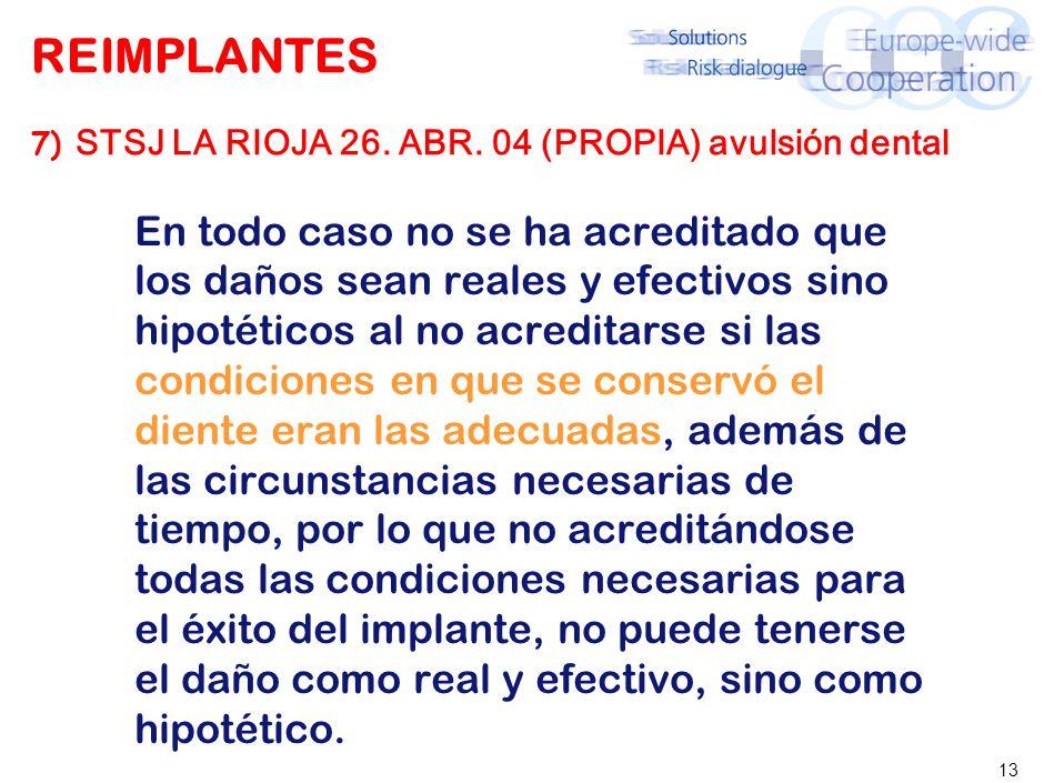 13 REIMPLANTES 7) STSJ LA RIOJA 26. ABR. 04 (PROPIA) avulsión dental En todo caso no se ha acreditado que los daños sean reales y efectivos sino hipot