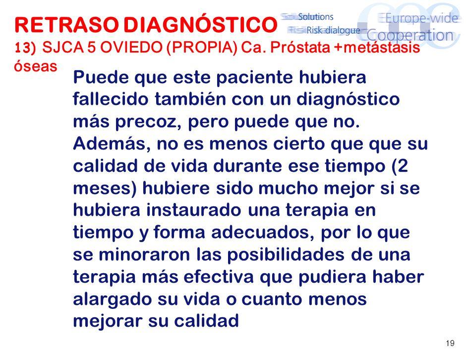19 RETRASO DIAGNÓSTICO 13) SJCA 5 OVIEDO (PROPIA) Ca. Próstata +metástasis óseas Puede que este paciente hubiera fallecido también con un diagnóstico