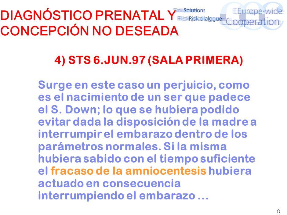8 DIAGNÓSTICO PRENATAL Y CONCEPCIÓN NO DESEADA 4) STS 6.JUN.97 (SALA PRIMERA) Surge en este caso un perjuicio, como es el nacimiento de un ser que padece el S.
