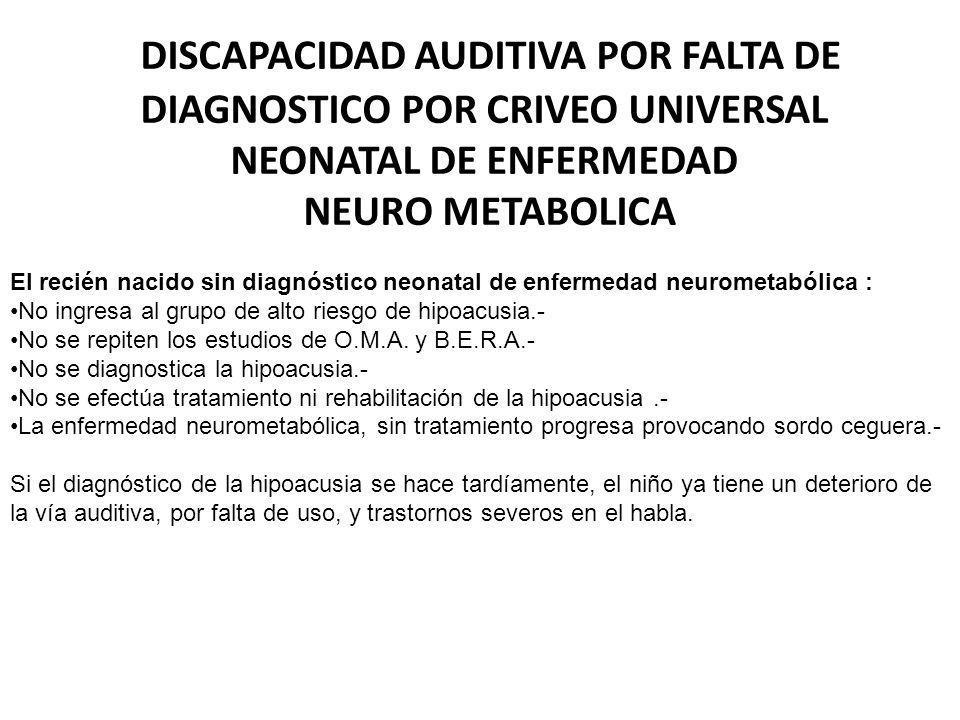 DISCAPACIDAD AUDITIVA POR FALTA DE DIAGNOSTICO POR CRIVEO UNIVERSAL NEONATAL DE ENFERMEDAD NEURO METABOLICA El recién nacido sin diagnóstico neonatal