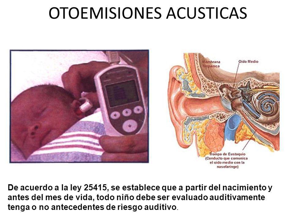 OTOEMISIONES ACUSTICAS De acuerdo a la ley 25415, se establece que a partir del nacimiento y antes del mes de vida, todo niño debe ser evaluado auditi