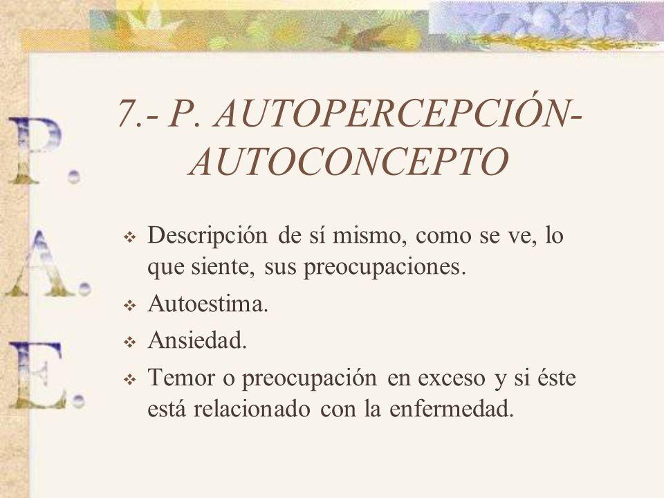 6.- P. COGNITIVO- PERCEPTIVO Alteraciones sensoriales (vista, oído, olfato…) Orientación temporal. Memoria. Compresión. Aprendizaje. Lenguaje.