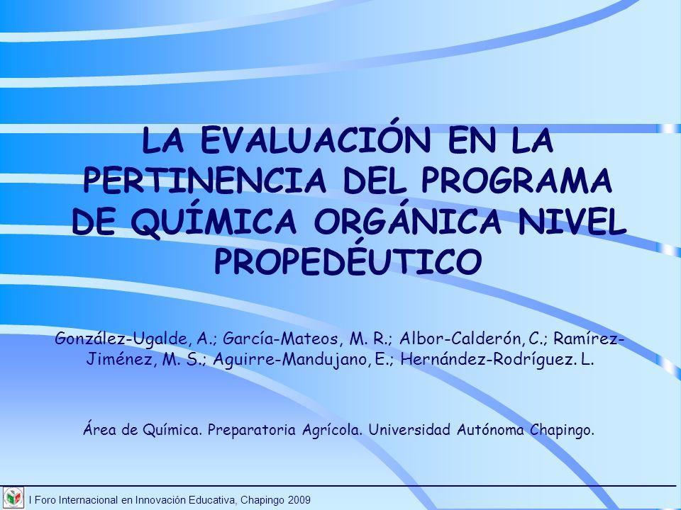 LA EVALUACIÓN EN LA PERTINENCIA DEL PROGRAMA DE QUÍMICA ORGÁNICA NIVEL PROPEDÉUTICO González-Ugalde, A.; García-Mateos, M. R.; Albor-Calderón, C.; Ram