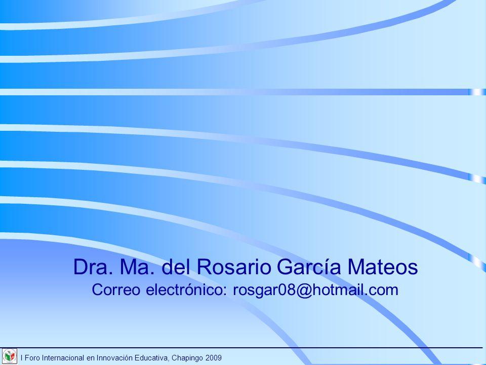 Dra. Ma. del Rosario García Mateos Correo electrónico: rosgar08@hotmail.com I Foro Internacional en Innovación Educativa, Chapingo 2009 ______________