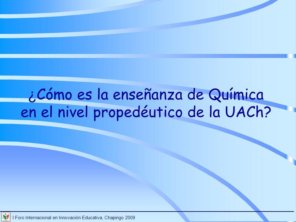 I Foro Internacional en Innovación Educativa, Chapingo 2009 ________________________________________________________________________ ¿Cuáles son los conocimientos fundamentales de Química que los estudiantes necesitan para ingresar a las carreras de la licenciatura.