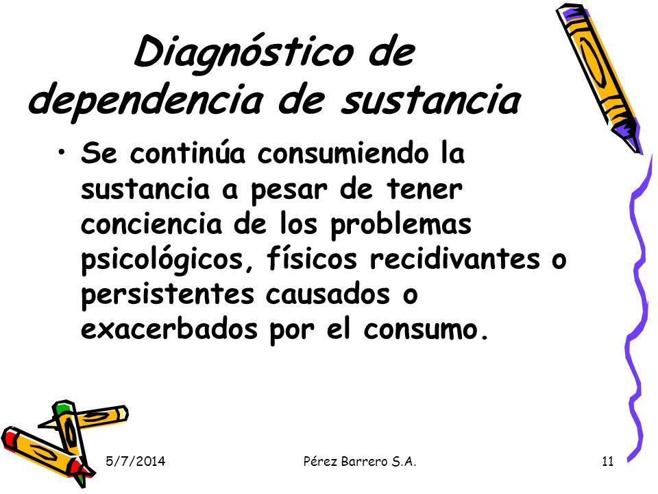 5/7/2014Pérez Barrero S.A.11 Diagnóstico de dependencia de sustancia Se continúa consumiendo la sustancia a pesar de tener conciencia de los problemas psicológicos, físicos recidivantes o persistentes causados o exacerbados por el consumo.