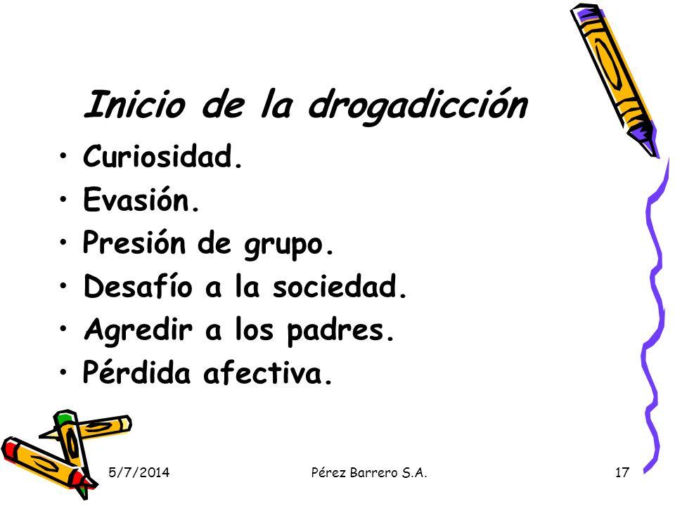 5/7/2014Pérez Barrero S.A.17 Inicio de la drogadicción Curiosidad. Evasión. Presión de grupo. Desafío a la sociedad. Agredir a los padres. Pérdida afe