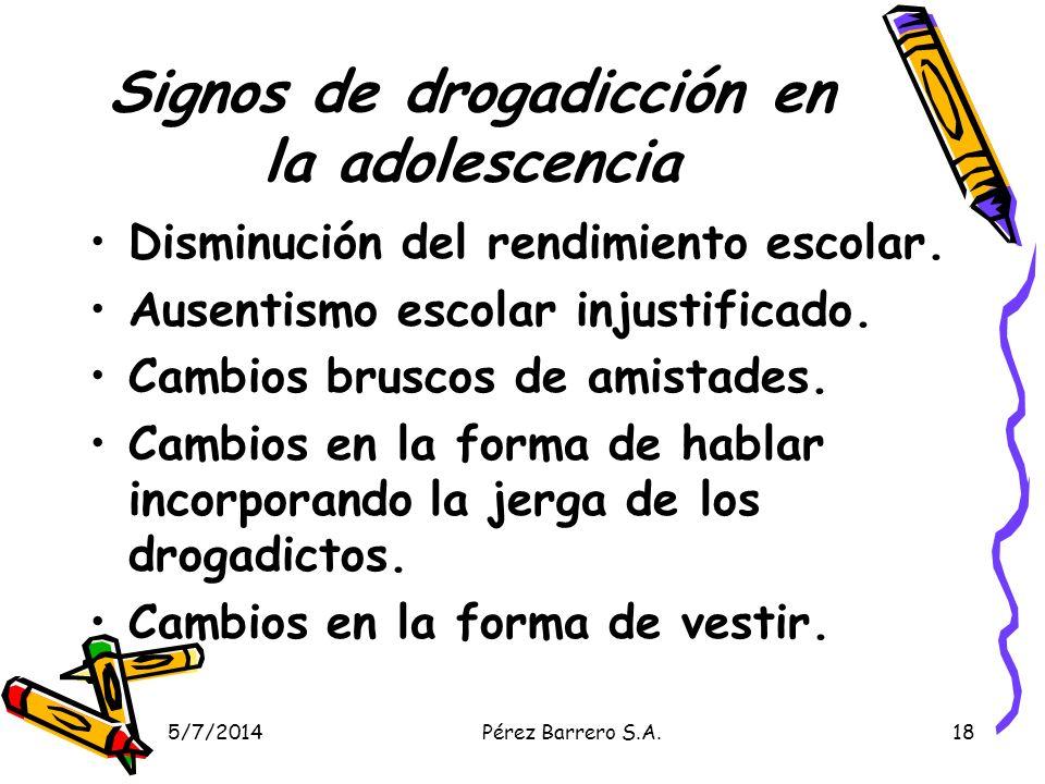 5/7/2014Pérez Barrero S.A.18 Signos de drogadicción en la adolescencia Disminución del rendimiento escolar. Ausentismo escolar injustificado. Cambios
