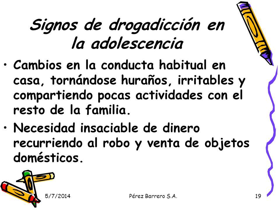5/7/2014Pérez Barrero S.A.19 Signos de drogadicción en la adolescencia Cambios en la conducta habitual en casa, tornándose huraños, irritables y compartiendo pocas actividades con el resto de la familia.