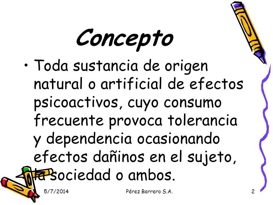 5/7/2014Pérez Barrero S.A.2 Concepto Toda sustancia de origen natural o artificial de efectos psicoactivos, cuyo consumo frecuente provoca tolerancia y dependencia ocasionando efectos dañinos en el sujeto, la sociedad o ambos.