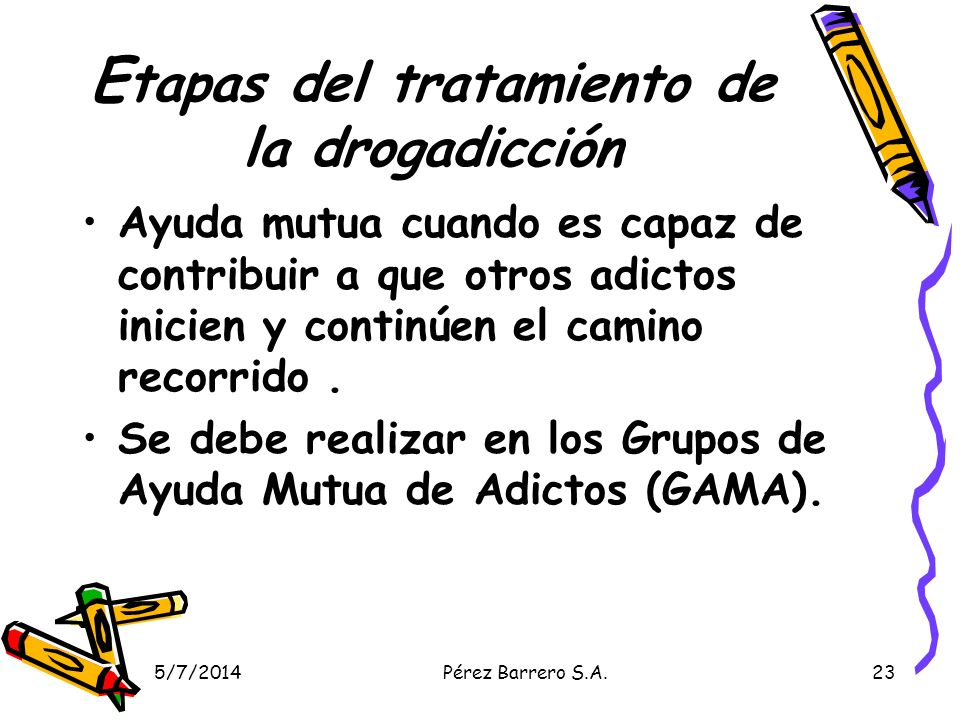 5/7/2014Pérez Barrero S.A.23 E tapas del tratamiento de la drogadicción Ayuda mutua cuando es capaz de contribuir a que otros adictos inicien y continúen el camino recorrido.
