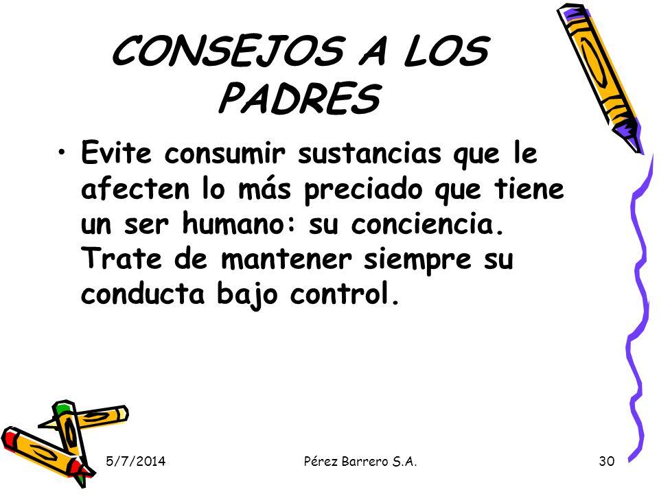 5/7/2014Pérez Barrero S.A.30 CONSEJOS A LOS PADRES Evite consumir sustancias que le afecten lo más preciado que tiene un ser humano: su conciencia. Tr