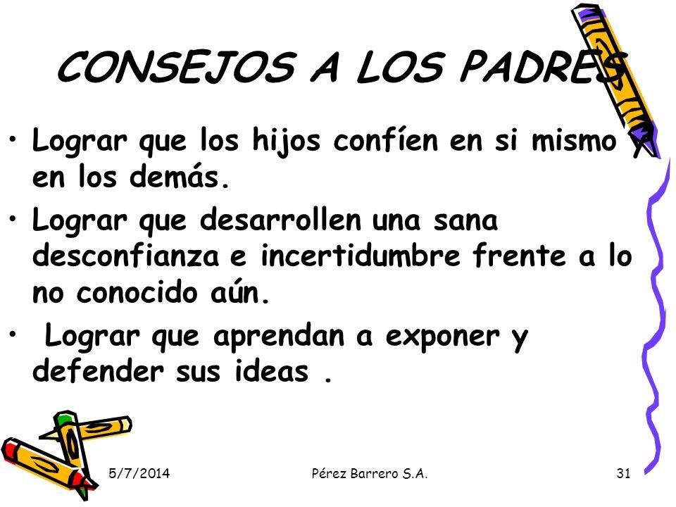 5/7/2014Pérez Barrero S.A.31 CONSEJOS A LOS PADRES Lograr que los hijos confíen en si mismo y en los demás. Lograr que desarrollen una sana desconfian