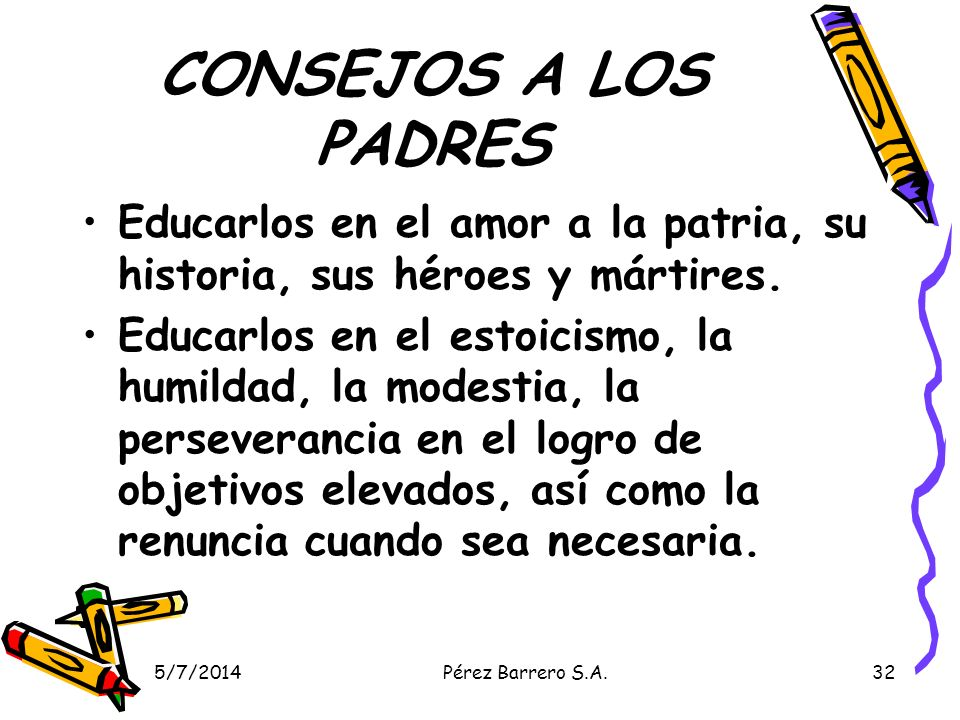5/7/2014Pérez Barrero S.A.32 CONSEJOS A LOS PADRES Educarlos en el amor a la patria, su historia, sus héroes y mártires. Educarlos en el estoicismo, l